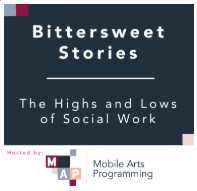 Mobile Arts Programming: Bittersweet Stories - Podcasts highlighting the Highs and Lows of Social Work